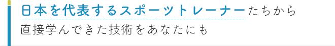 日本を代表するスポーツトレーナーたちから直接学んできた技術をあなたにも